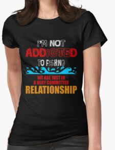 I'M NOT ADDICTED TO FISH WE ARE JUST IN A VERY COMMITTED RELATIONSHIP Womens Fitted T-Shirt