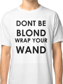 Dont be blond, wrap your wand! Classic T-Shirt