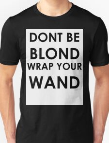 Dont be blond, wrap your wand! T-Shirt
