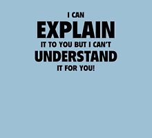 I Can Explain It To You But I Can't Understand It For You! T-Shirt