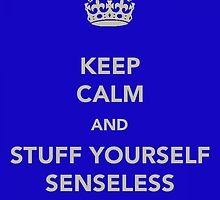 Keep Calm and Stuff Yourself Senseless by Robert Steadman