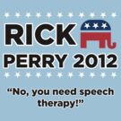Rick Perry 2012 - &quot;No, you need speech therapy!&quot; by BNAC - The Artists Collective.