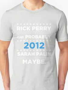 Rick Perry and probably Sarah Palin 2012 Maybe Unisex T-Shirt
