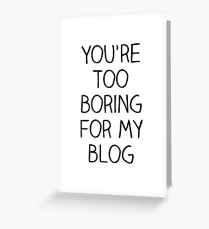 You're Too Boring for My Blog Greeting Card