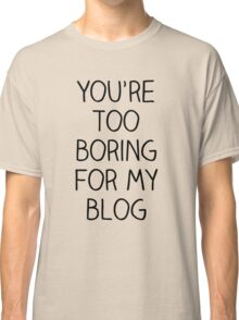 You're Too Boring for My Blog Classic T-Shirt