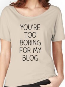 You're Too Boring for My Blog Women's Relaxed Fit T-Shirt