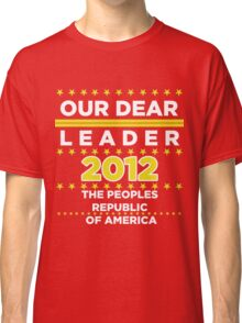 Chairman Obama - Our Dear Leader - The Peoples Republic of America Classic T-Shirt