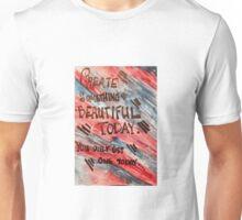 Create Something Beautiful Today Unisex T-Shirt