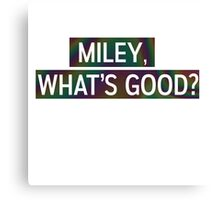Miley, Whats good? Canvas Print