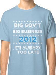 Big Business - Big Government 2012 - It's already too late Classic T-Shirt