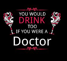 YOU WOULD DRINK TOO IF YOU WERE A DOCTOR by yuantees
