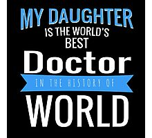 MY DAUGHTER IS THE WORLD'S BEST DOCTOR IN THE HISTORY OF WORLD Photographic Print