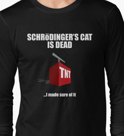 The Cat is Dead...I'm sure of it. But in black. Long Sleeve T-Shirt