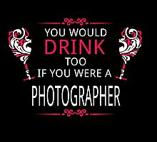 YOU WOULD DRINK TOO IF YOU WERE A PHOTOGRAPHER by dynamictees