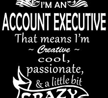 I'M AN ACCOUNT EXECUTIVE THAT MEANS I'M CRAZY by dynamictees