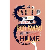 Art is the Only Way to Run Away Without Leaving Home Photographic Print