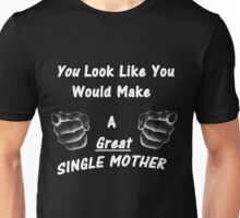 You look like a great single mother Unisex T-Shirt