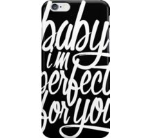 Baby I'm Perfect For You iPhone Case/Skin