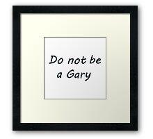 Do not be a Gary Framed Print