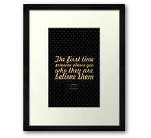 The firt time someone shows you who they are believe them - maya angelou Framed Print