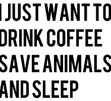 i just want to drink coffee save animals and sleep by daddydj12