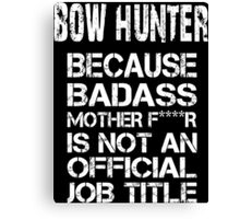 Bow Hunter Because Badass Mother F****r Is Not An Official Job Title - Tshirts & Accessories Canvas Print
