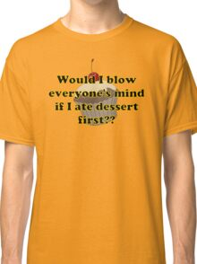 'Would I blow everyone's mind if I ate dessert first??' Classic T-Shirt