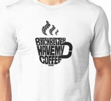Bitch better have my coffee: Black Unisex T-Shirt