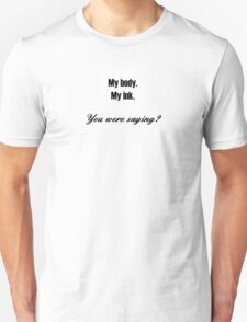 My Body.  My ink.  You were saying?  (for light colors & stickers) Unisex T-Shirt