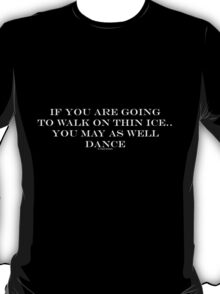 If you are going to walk on thin ice, you may as well dance T-Shirt