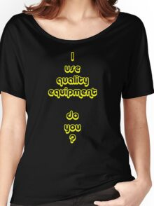 I Use Quality Equipment - Do You ? Women's Relaxed Fit T-Shirt