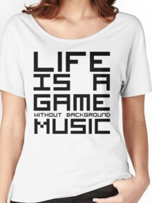 Life is a Game Without Background Music Women's Relaxed Fit T-Shirt