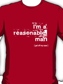 I'm a reasonable man, get off my case T-Shirt
