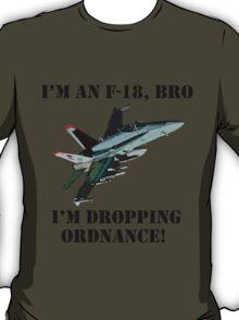I'm an F-18, Bro. I'm Dropping Ordnance. T-Shirt