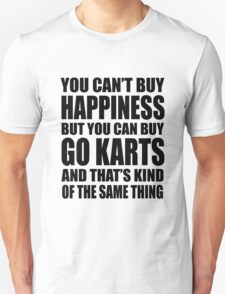 YOU CAN'T BUY HAPPINESS BUT YOU CAN BUY GO KARTS AND THAT'S KIND OF THE SAME THING T-Shirt