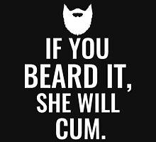 If You Beard It She Will Cum Unisex T-Shirt
