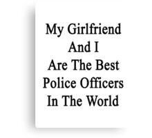 My Girlfriend And I Are The Best Police Officers In The World  Canvas Print
