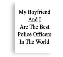My Boyfriend And I Are The Best Police Officers In The World  Canvas Print