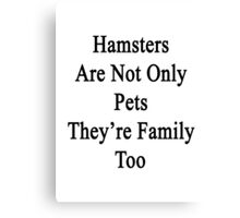 Hamsters Are Not Only Pets They're Family Too  Canvas Print