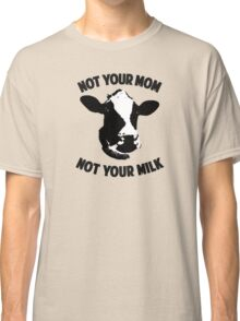Not Your Mom, Not Your Milk Classic T-Shirt