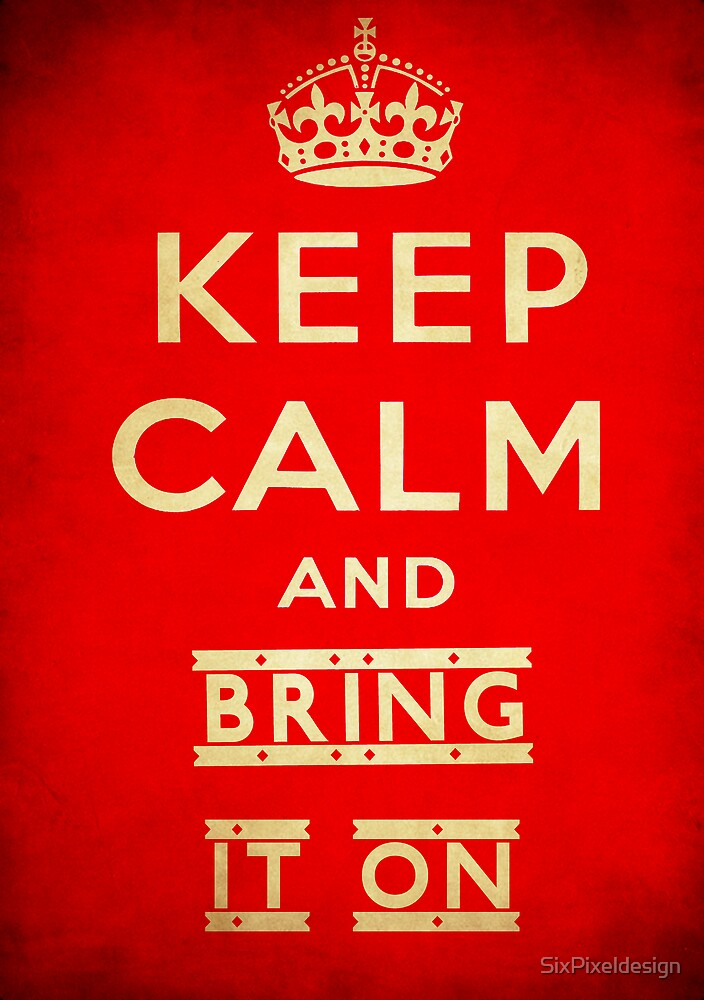 Keep calm and bring it on. by SixPixeldesign