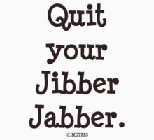Quit your Jibber Jabber (white) by michelleduerden