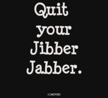 Quit your Jibber Jabber (black) by michelleduerden