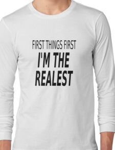 First Things First, I'm The Realest Long Sleeve T-Shirt