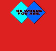 Be where you are Unisex T-Shirt