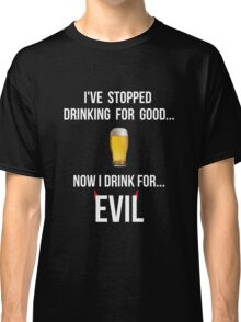 I've stopped drinking for good... now  I drink for evil (beer) Classic T-Shirt