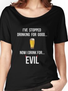 I've stopped drinking for good... now  I drink for evil (beer) Women's Relaxed Fit T-Shirt