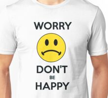Worry don't be happy Unisex T-Shirt