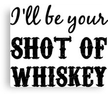 I'll Be Your Shot of Whiskey Canvas Print