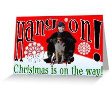 Hang On! Christmas is on the way! Greeting Card